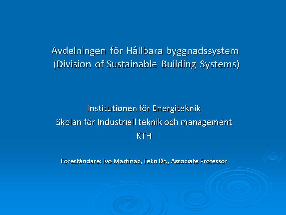 Avdelningen för Hållbara byggnadssystem (Division of Sustainable Building Systems) Institutionen för Energiteknik Skolan för Industriell teknik och management KTH Föreståndare: Ivo Martinac, Tekn Dr., Associate Professor