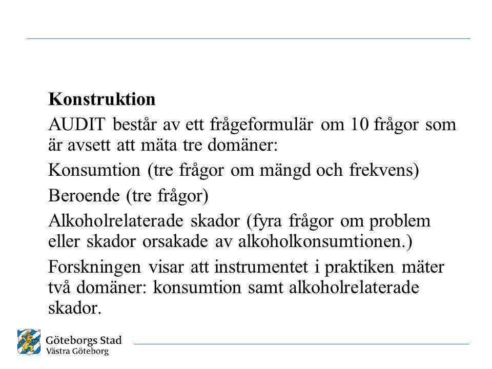 Konstruktion AUDIT består av ett frågeformulär om 10 frågor som är avsett att mäta tre domäner: Konsumtion (tre frågor om mängd och frekvens) Beroende (tre frågor) Alkoholrelaterade skador (fyra frågor om problem eller skador orsakade av alkoholkonsumtionen.) Forskningen visar att instrumentet i praktiken mäter två domäner: konsumtion samt alkoholrelaterade skador.