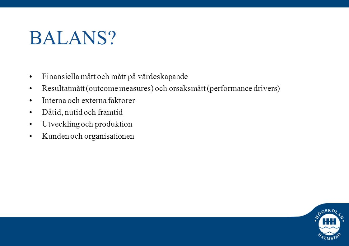 BALANS? •Finansiella mått och mått på värdeskapande •Resultatmått (outcome measures) och orsaksmått (performance drivers) •Interna och externa faktore