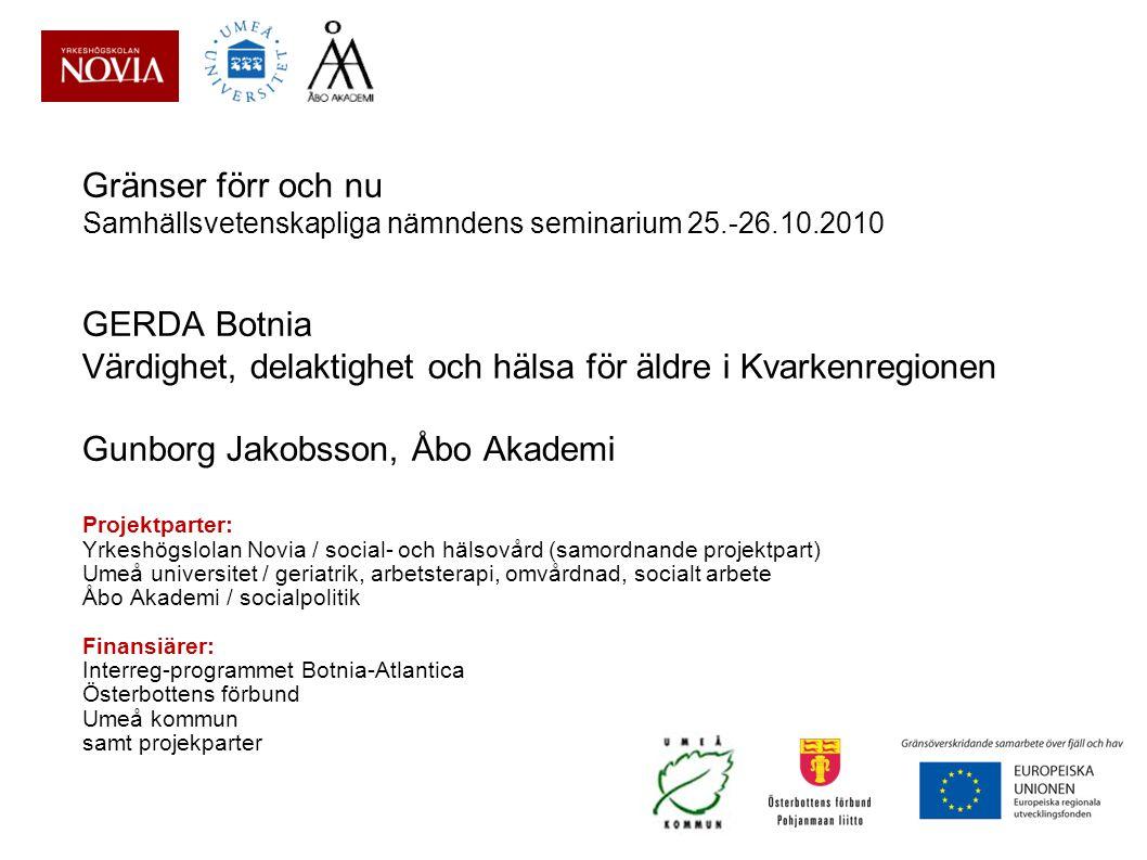 Gränser förr och nu Samhällsvetenskapliga nämndens seminarium 25.-26.10.2010 GERDA Botnia Värdighet, delaktighet och hälsa för äldre i Kvarkenregionen