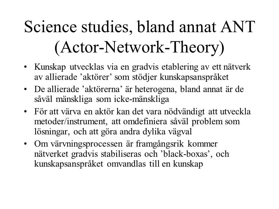 Science studies, bland annat ANT (Actor-Network-Theory) •Kunskap utvecklas via en gradvis etablering av ett nätverk av allierade 'aktörer' som stödjer kunskapsanspråket •De allierade 'aktörerna' är heterogena, bland annat är de såväl mänskliga som icke-mänskliga •För att värva en aktör kan det vara nödvändigt att utveckla metoder/instrument, att omdefiniera såväl problem som lösningar, och att göra andra dylika vägval •Om värvningsprocessen är framgångsrik kommer nätverket gradvis stabiliseras och 'black-boxas', och kunskapsanspråket omvandlas till en kunskap