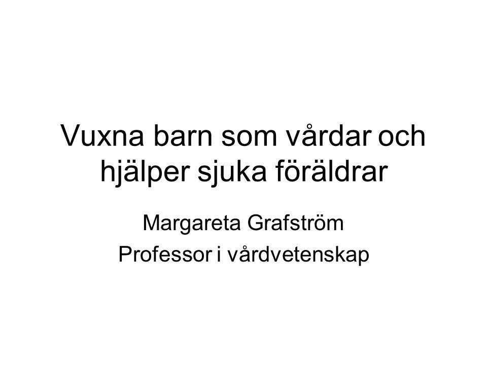 Vuxna barn som vårdar och hjälper sjuka föräldrar Margareta Grafström Professor i vårdvetenskap