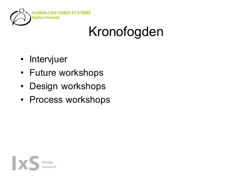 HUMAN-CENTERED SYSTEMS Stefan Holmlid Kronofogden •Intervjuer •Future workshops •Design workshops •Process workshops