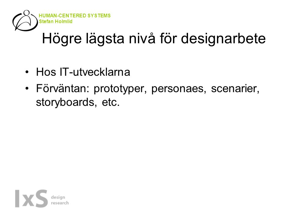 HUMAN-CENTERED SYSTEMS Stefan Holmlid Högre lägsta nivå för designarbete •Hos IT-utvecklarna •Förväntan: prototyper, personaes, scenarier, storyboards, etc.
