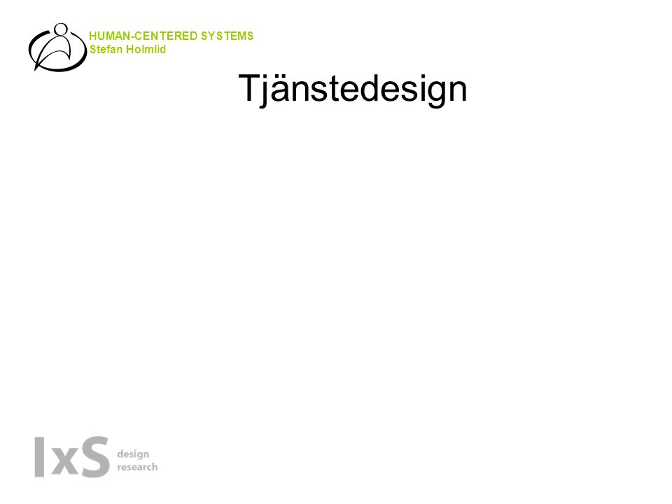 HUMAN-CENTERED SYSTEMS Stefan Holmlid Tjänstedesign