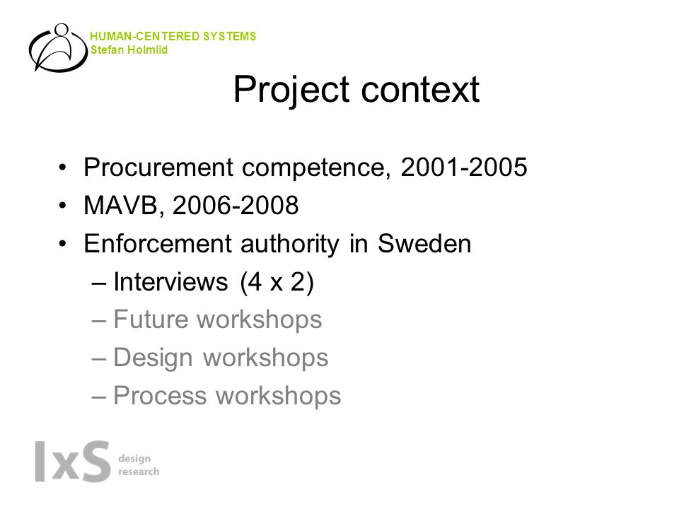 HUMAN-CENTERED SYSTEMS Stefan Holmlid Project context •Procurement competence, 2001-2005 •MAVB, 2006-2008 •Enforcement authority in Sweden –Interviews (4 x 2) –Future workshops –Design workshops –Process workshops