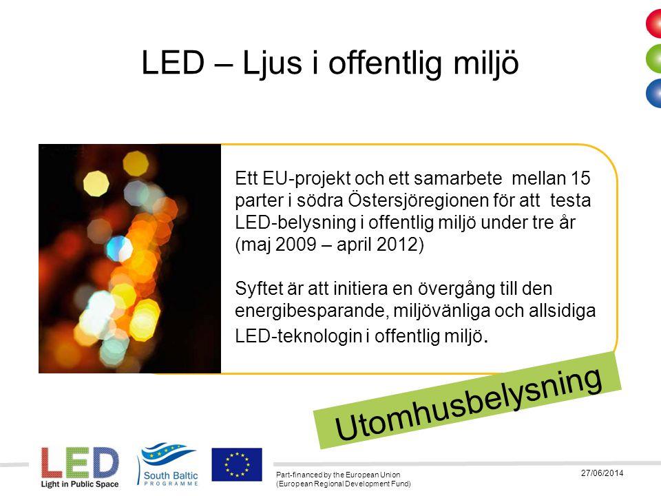 Part-financed by the European Union (European Regional Development Fund) 27/06/2014 Några sista ord -Tänk inte armaturlösning, tänk ljuslösning -Testa många olika lösningar, armaturer -Det finns LED armaturer idag som är bättre än HPS -lm/w… inte den styrande faktorn för energieffektiv belysning, sluta vänta på att den skall bli högre.