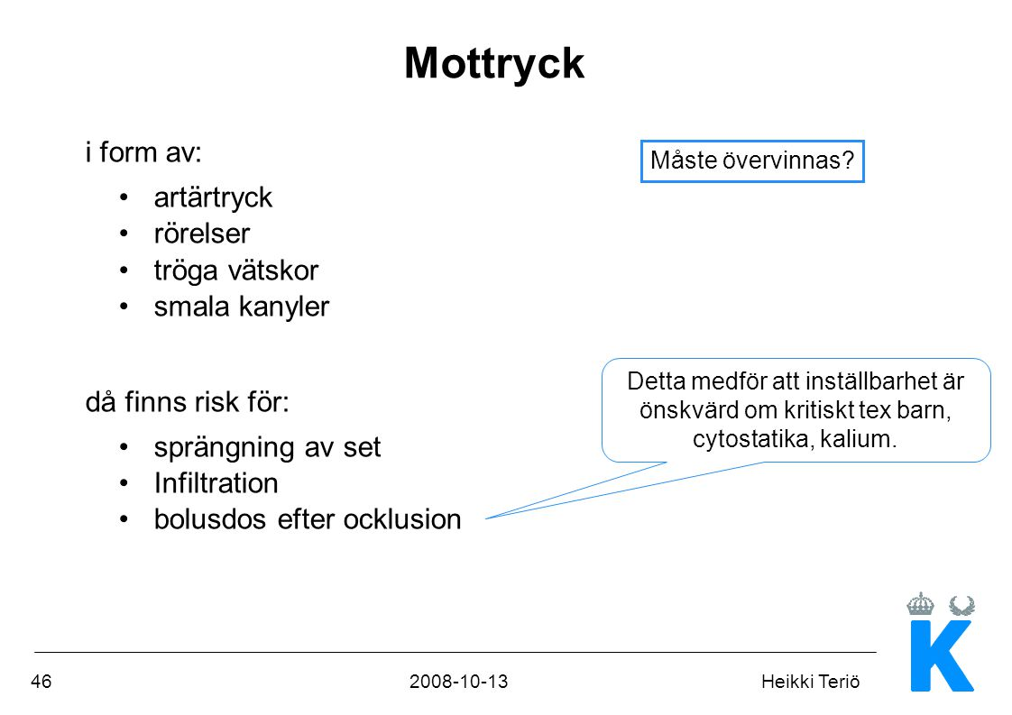 462008-10-13Heikki Teriö Mottryck i form av: •artärtryck •rörelser •tröga vätskor •smala kanyler då finns risk för: •sprängning av set •Infiltration •