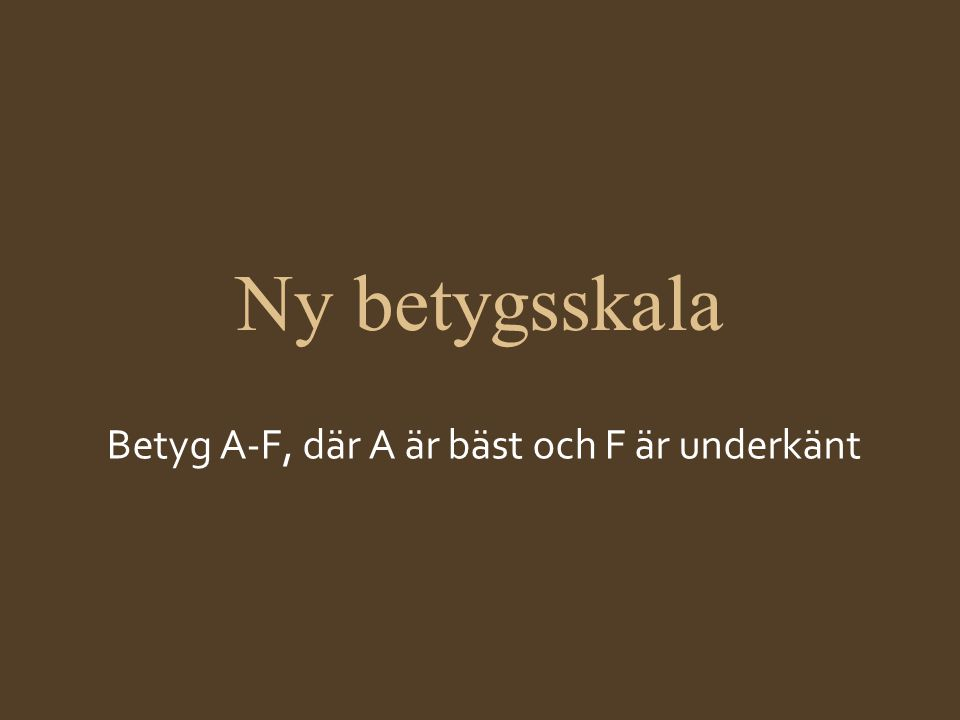 Ny betygsskala Betyg A-F, där A är bäst och F är underkänt