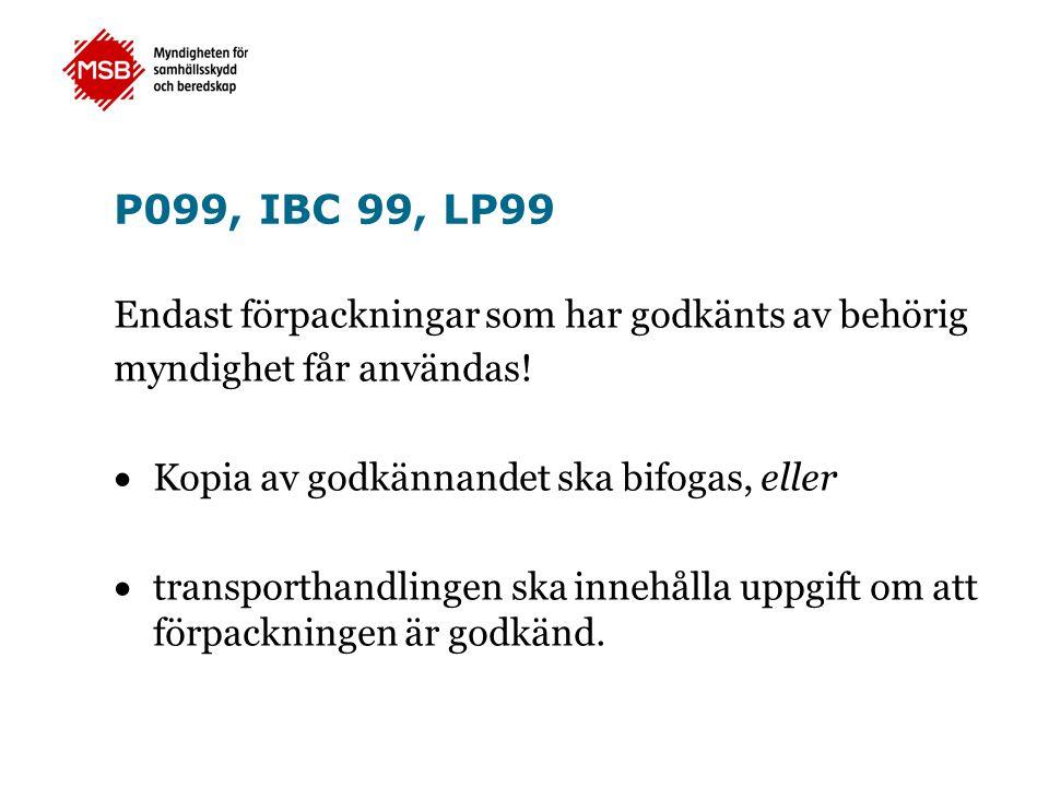 P099, IBC 99, LP99 Endast förpackningar som har godkänts av behörig myndighet får användas!  Kopia av godkännandet ska bifogas, eller  transporthand