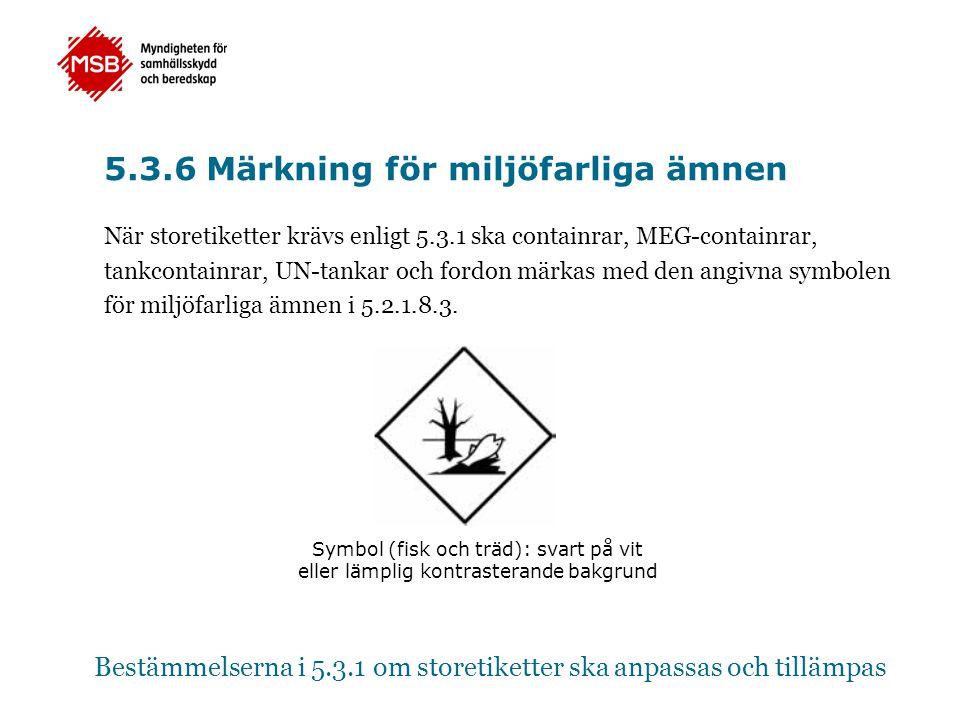 5.3.6 Märkning för miljöfarliga ämnen När storetiketter krävs enligt 5.3.1 ska containrar, MEG-containrar, tankcontainrar, UN-tankar och fordon märkas
