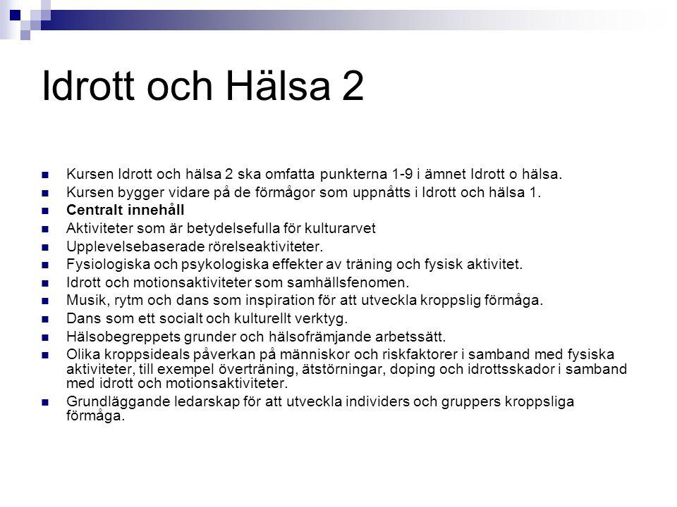 Idrott och Hälsa 2  Kursen Idrott och hälsa 2 ska omfatta punkterna 1-9 i ämnet Idrott o hälsa.  Kursen bygger vidare på de förmågor som uppnåtts i