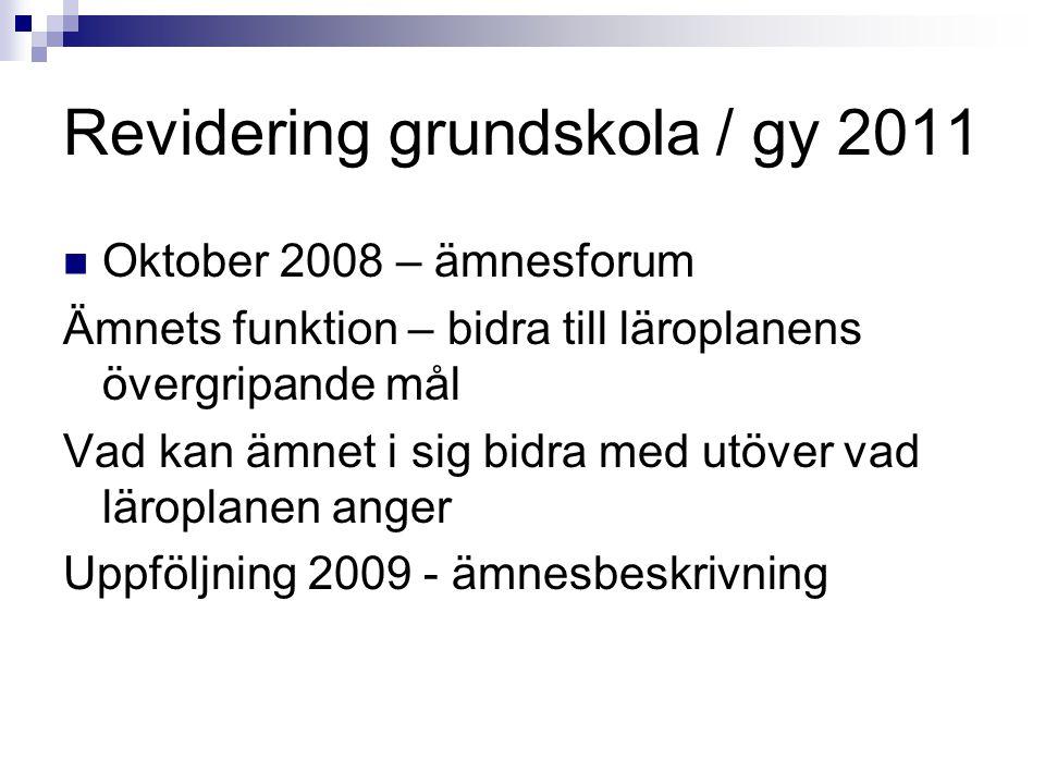 Revidering grundskola / gy 2011  Oktober 2008 – ämnesforum Ämnets funktion – bidra till läroplanens övergripande mål Vad kan ämnet i sig bidra med ut