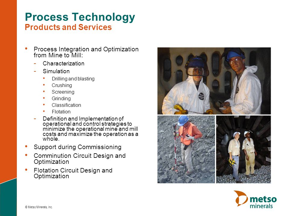 © Metso Minerals, Inc. Process Technology Products and Services • Process Integration and Optimization from Mine to Mill: - Characterization - Simulat