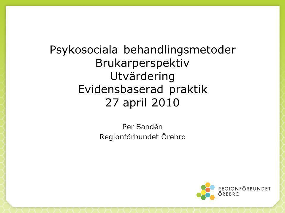Psykosociala behandlingsmetoder Brukarperspektiv Utvärdering Evidensbaserad praktik 27 april 2010 Per Sandén Regionförbundet Örebro