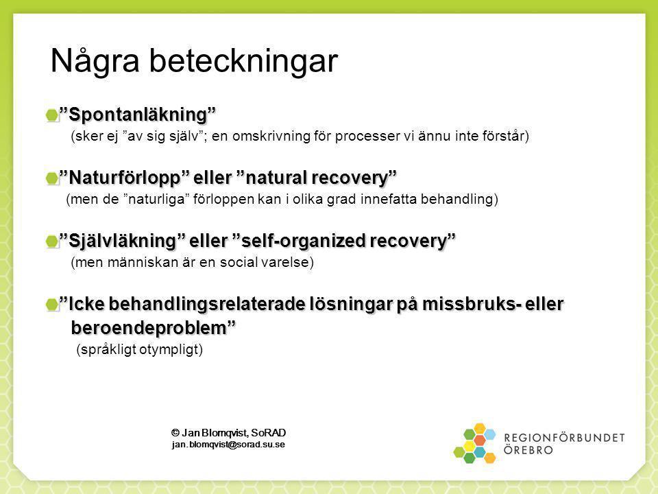 Några beteckningar Spontanläkning (sker ej av sig själv ; en omskrivning för processer vi ännu inte förstår) Naturförlopp eller natural recovery (men de naturliga förloppen kan i olika grad innefatta behandling) Självläkning eller self-organized recovery (men människan är en social varelse) Icke behandlingsrelaterade lösningar på missbruks- eller beroendeproblem beroendeproblem (språkligt otympligt) © Jan Blomqvist, SoRAD jan.blomqvist@sorad.su.se
