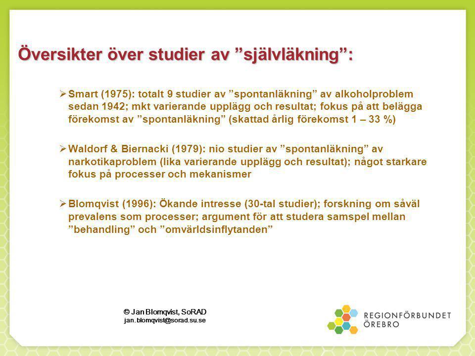  Smart (1975): totalt 9 studier av spontanläkning av alkoholproblem sedan 1942; mkt varierande upplägg och resultat; fokus på att belägga förekomst av spontanläkning (skattad årlig förekomst 1 – 33 %)  Waldorf & Biernacki (1979): nio studier av spontanläkning av narkotikaproblem (lika varierande upplägg och resultat); något starkare fokus på processer och mekanismer  Blomqvist (1996): Ökande intresse (30-tal studier); forskning om såväl prevalens som processer; argument för att studera samspel mellan behandling och omvärldsinflytanden Översikter över studier av självläkning : © Jan Blomqvist, SoRAD jan.blomqvist@sorad.su.se