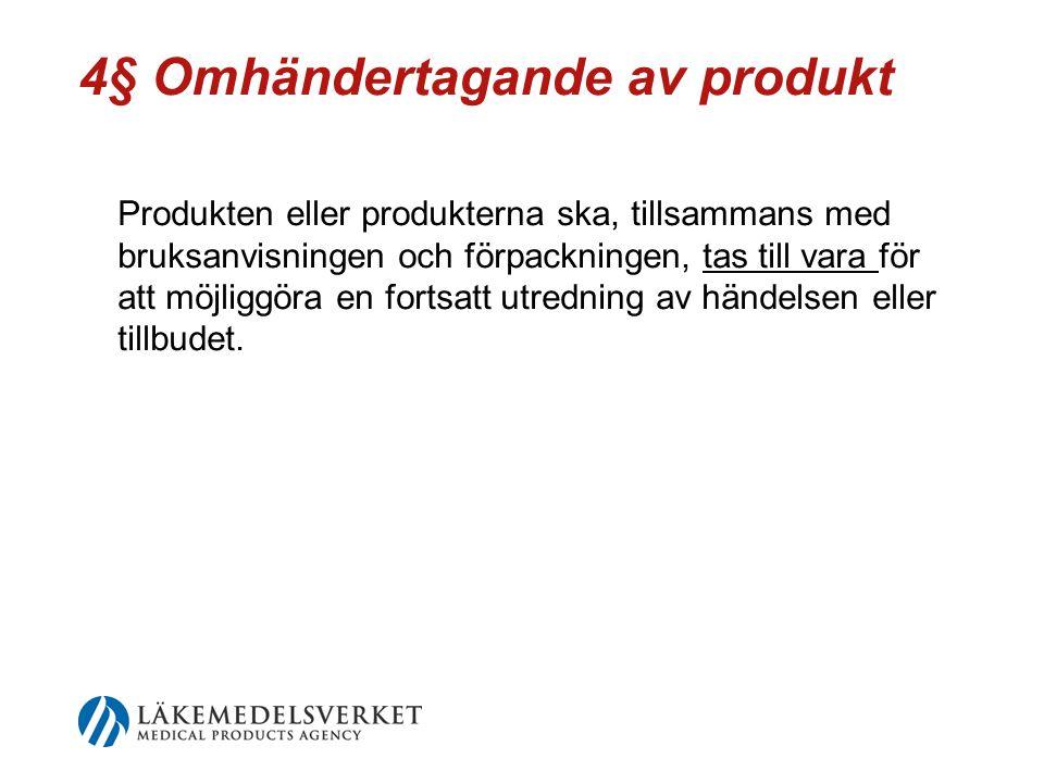 4§ Omhändertagande av produkt Produkten eller produkterna ska, tillsammans med bruksanvisningen och förpackningen, tas till vara för att möjliggöra en fortsatt utredning av händelsen eller tillbudet.