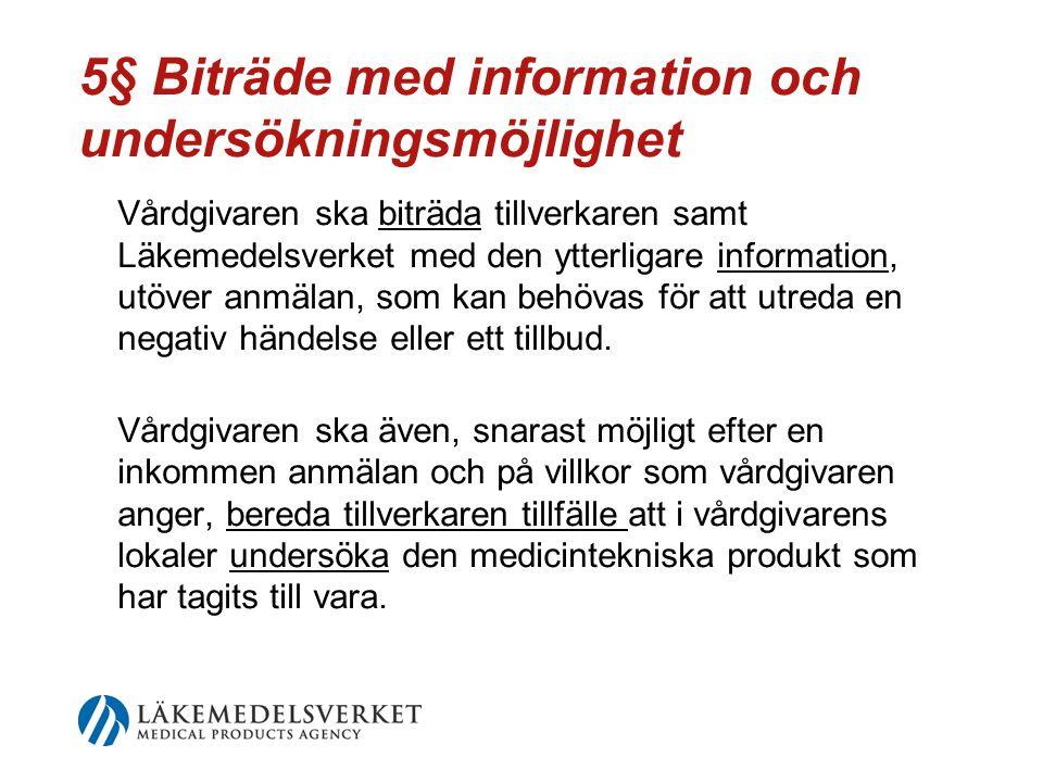 5§ Biträde med information och undersökningsmöjlighet Vårdgivaren ska biträda tillverkaren samt Läkemedelsverket med den ytterligare information, utöver anmälan, som kan behövas för att utreda en negativ händelse eller ett tillbud.