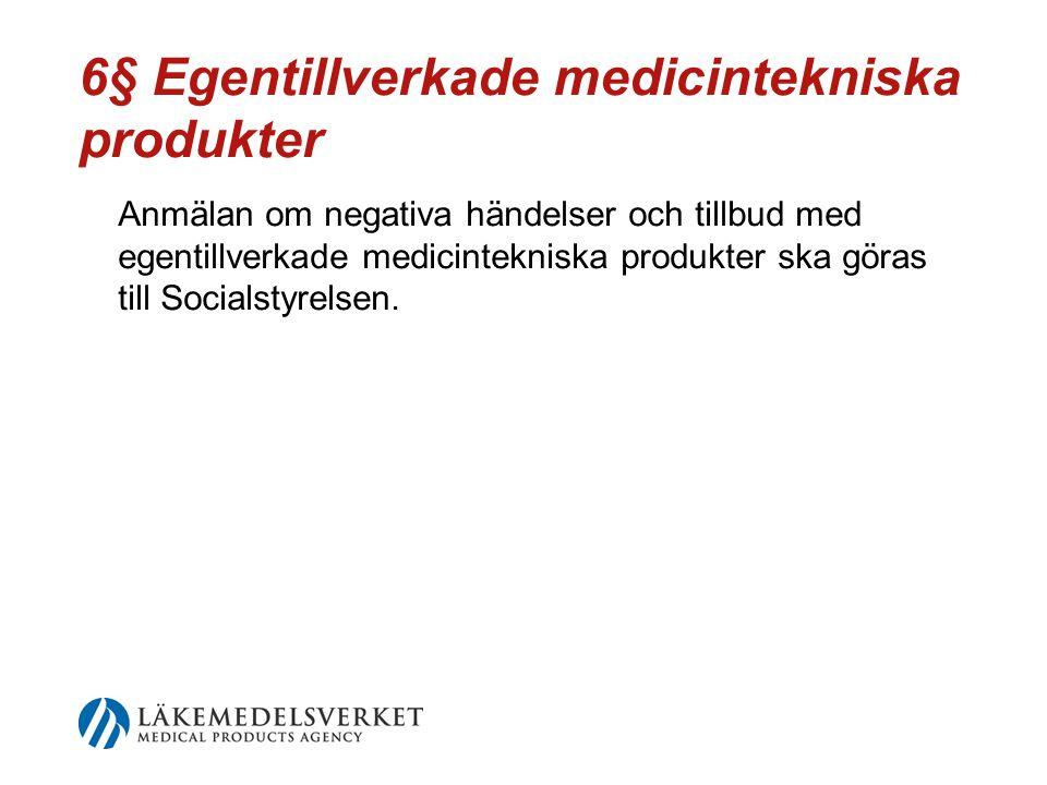 6§ Egentillverkade medicintekniska produkter Anmälan om negativa händelser och tillbud med egentillverkade medicintekniska produkter ska göras till Socialstyrelsen.
