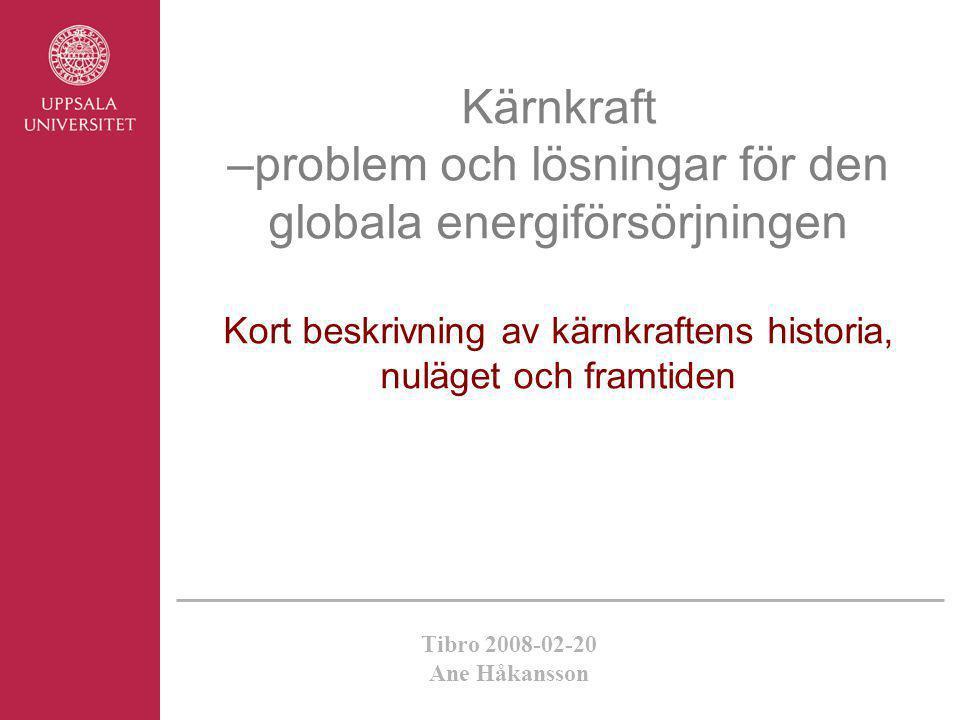 Tibro 2008-02-20 Ane Håkansson Kärnkraft –problem och lösningar för den globala energiförsörjningen Kort beskrivning av kärnkraftens historia, nuläget