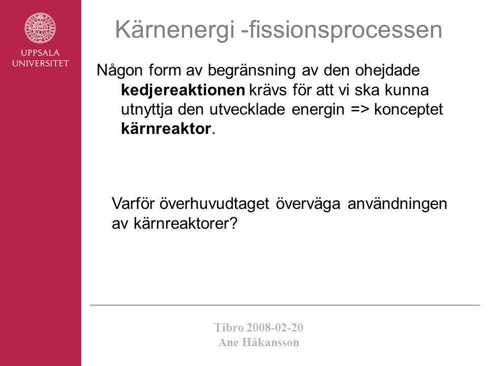 Tibro 2008-02-20 Ane Håkansson Kärnenergi -fissionsprocessen Någon form av begränsning av den ohejdade kedjereaktionen krävs för att vi ska kunna utny