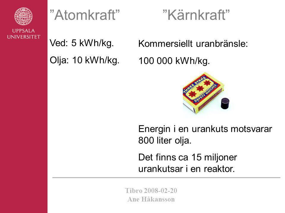 "Tibro 2008-02-20 Ane Håkansson ""Atomkraft"" Ved: 5 kWh/kg. Olja: 10 kWh/kg. Kommersiellt uranbränsle: 100 000 kWh/kg. Energin i en urankuts motsvarar 8"