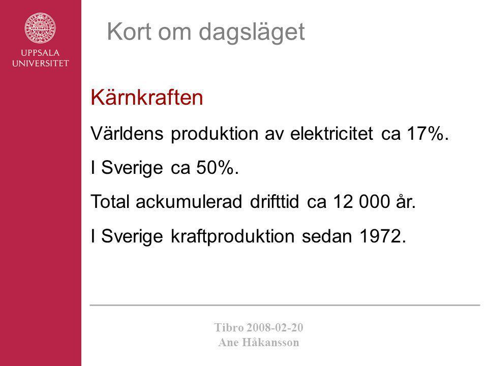 Tibro 2008-02-20 Ane Håkansson Kort om dagsläget Kärnkraften Världens produktion av elektricitet ca 17%. I Sverige ca 50%. Total ackumulerad drifttid