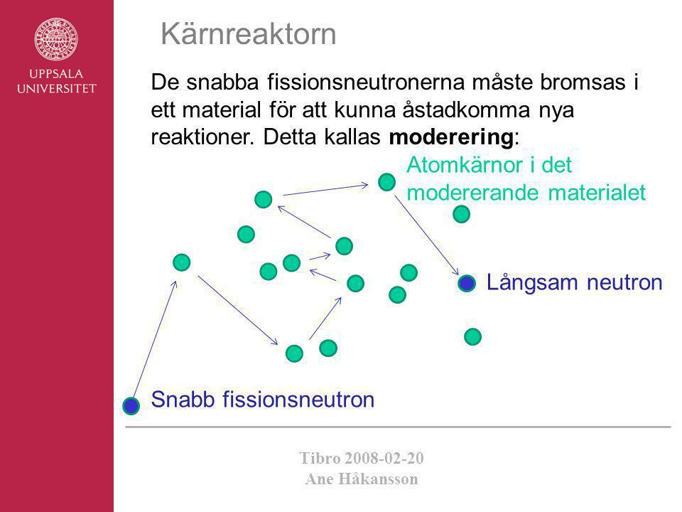 Tibro 2008-02-20 Ane Håkansson Kärnreaktorn De snabba fissionsneutronerna måste bromsas i ett material för att kunna åstadkomma nya reaktioner. Detta