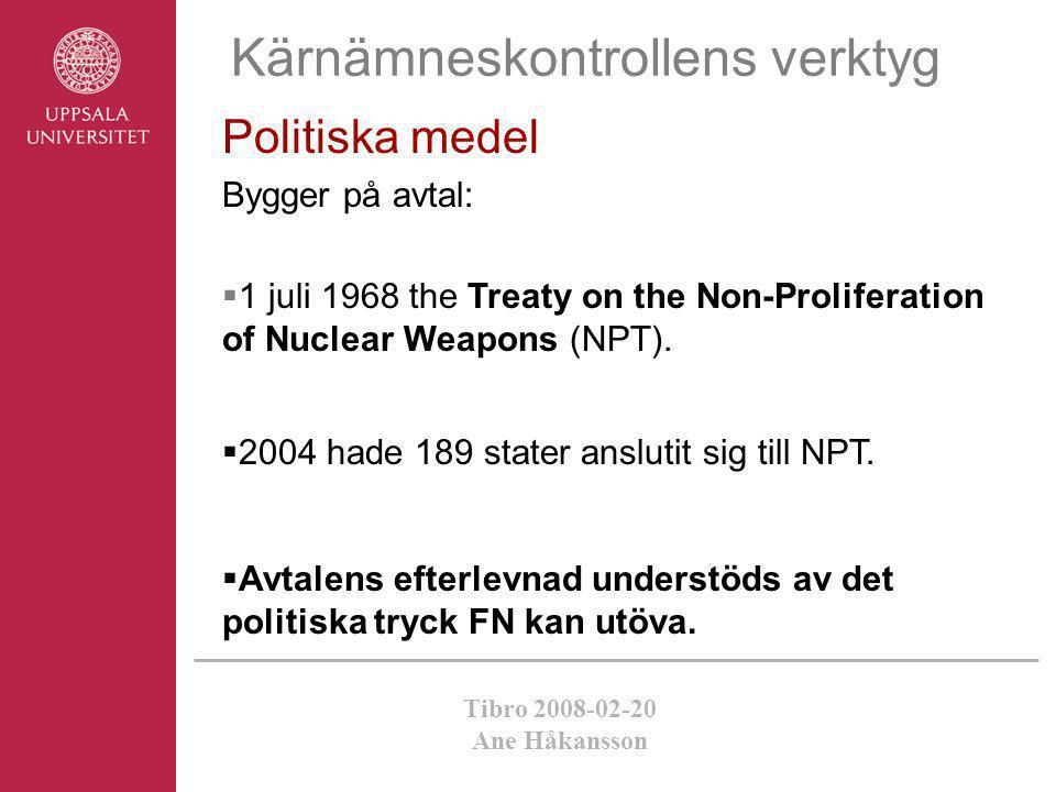 Tibro 2008-02-20 Ane Håkansson Kärnämneskontrollens verktyg Politiska medel Bygger på avtal:  1 juli 1968 the Treaty on the Non-Proliferation of Nucl