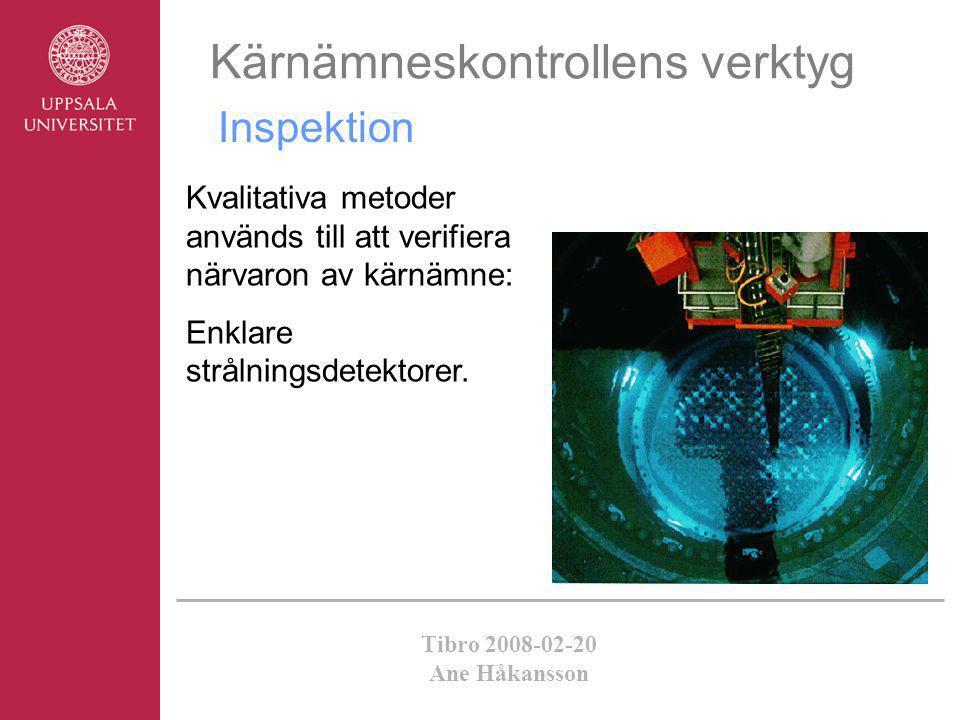 Tibro 2008-02-20 Ane Håkansson Kärnämneskontrollens verktyg Inspektion Kvalitativa metoder används till att verifiera närvaron av kärnämne: Enklare st