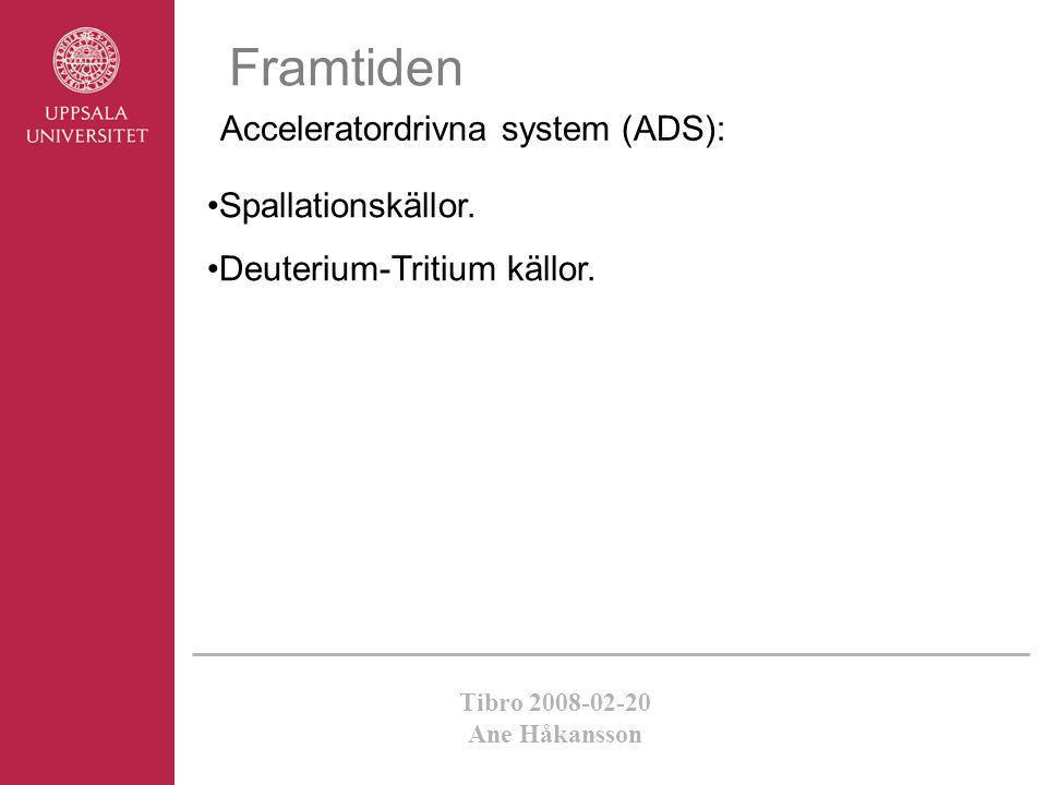 Tibro 2008-02-20 Ane Håkansson Framtiden Acceleratordrivna system (ADS): •Spallationskällor. •Deuterium-Tritium källor.