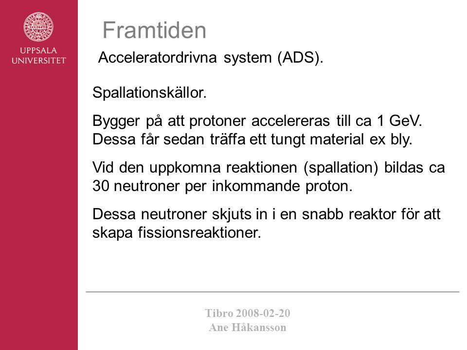 Tibro 2008-02-20 Ane Håkansson Framtiden Acceleratordrivna system (ADS). Spallationskällor. Bygger på att protoner accelereras till ca 1 GeV. Dessa få