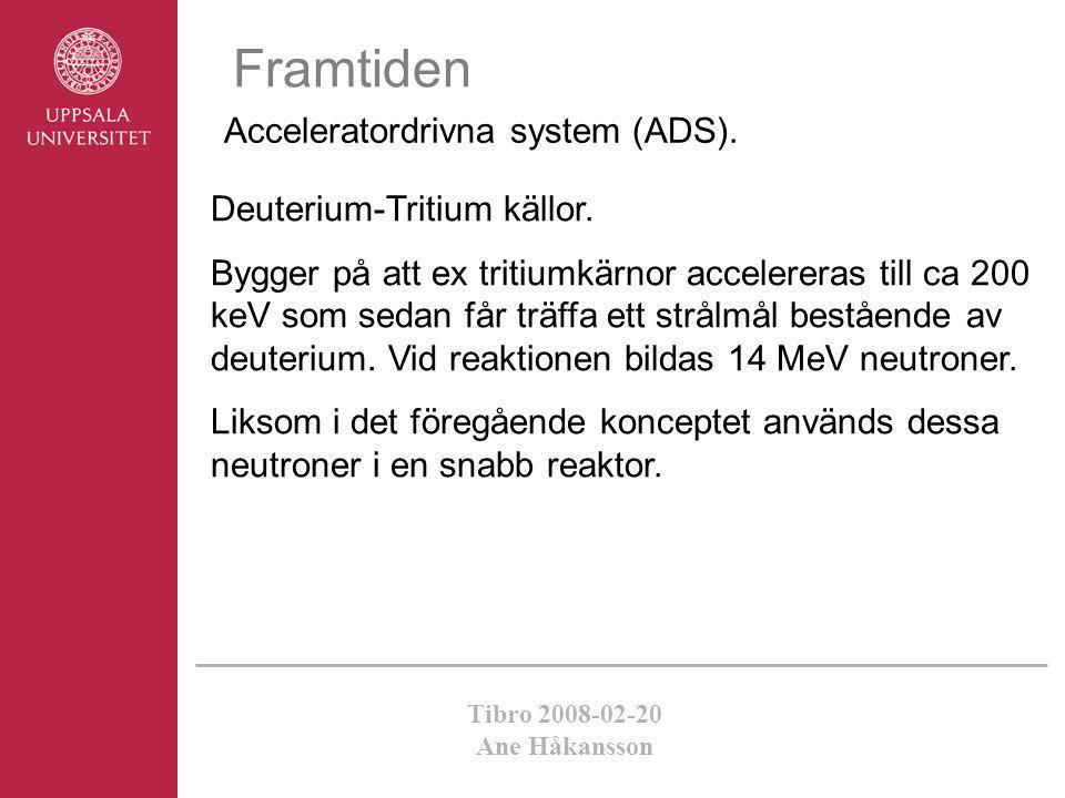 Tibro 2008-02-20 Ane Håkansson Framtiden Acceleratordrivna system (ADS). Deuterium-Tritium källor. Bygger på att ex tritiumkärnor accelereras till ca