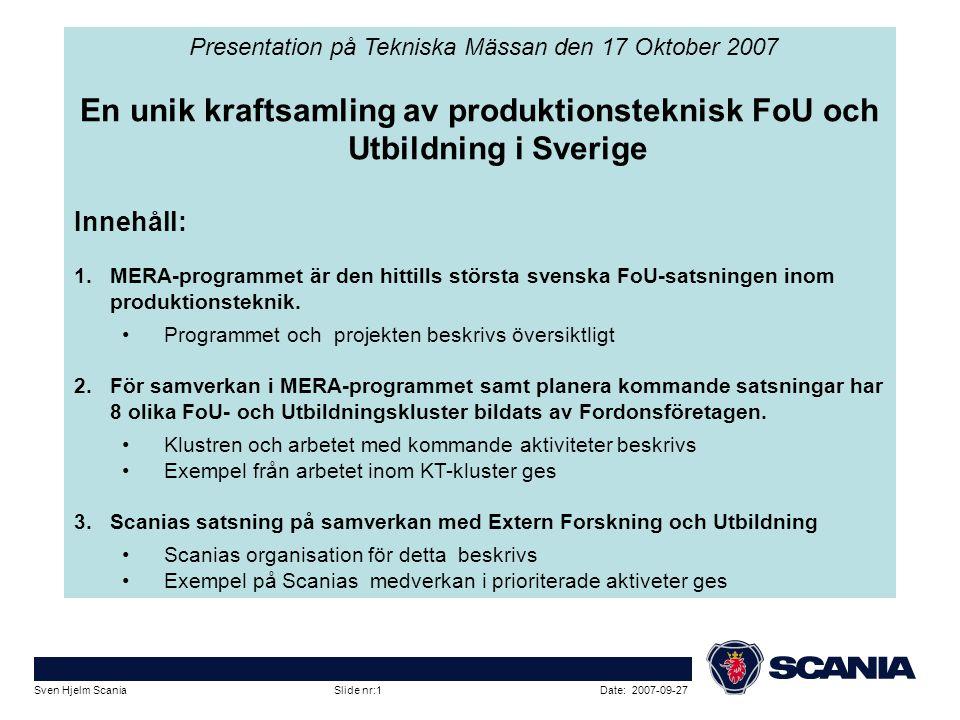 Date: 2007-09-27Sven Hjelm Scania Slide nr:1 Presentation på Tekniska Mässan den 17 Oktober 2007 En unik kraftsamling av produktionsteknisk FoU och Ut