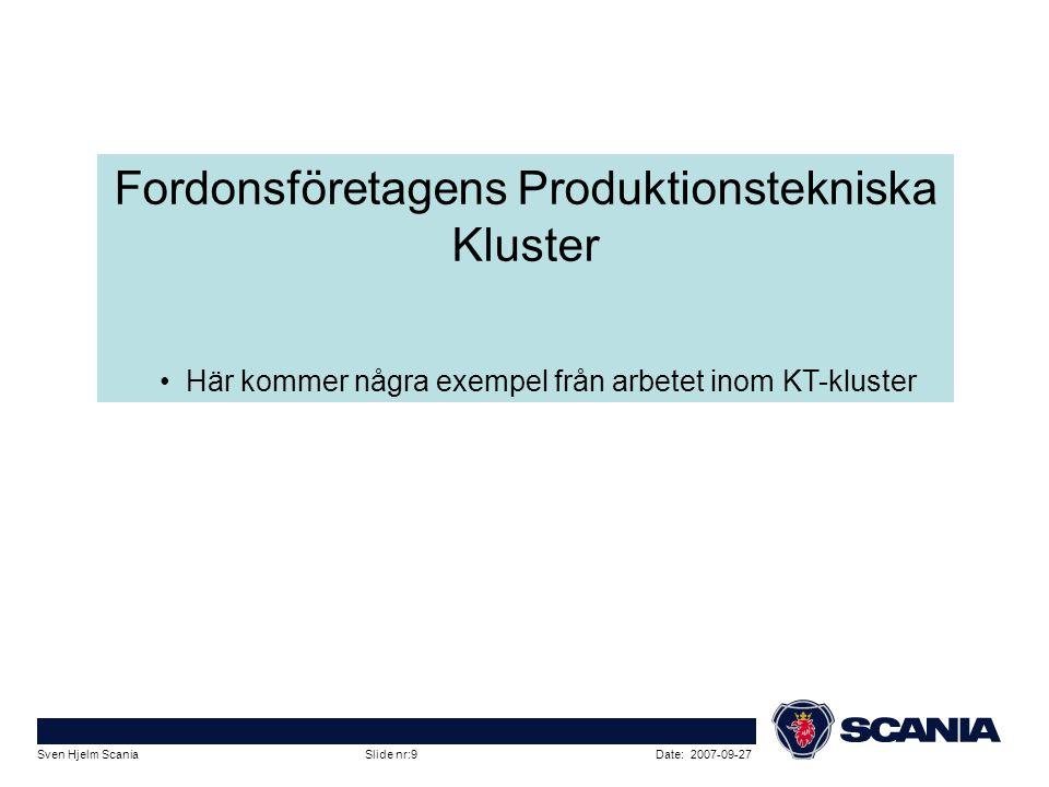 Date: 2007-09-27Sven Hjelm Scania Slide nr:9 Fordonsföretagens Produktionstekniska Kluster • Här kommer några exempel från arbetet inom KT-kluster