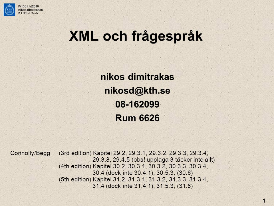 IV1351 ht2010 nikos dimitrakas KTH/ICT/SCS 2 XML •Står för Extensible Markup Language •Ett språk för att definiera dokumentstrukturer •XML är en textuell representation av data •Används i olika områden: –Datalagring –Webb (XHTML) –Konfigurationsfiler –Transportformat •Regler kan specificeras via –DTD (Document Type Definition) –XML Schema •Case sensitive