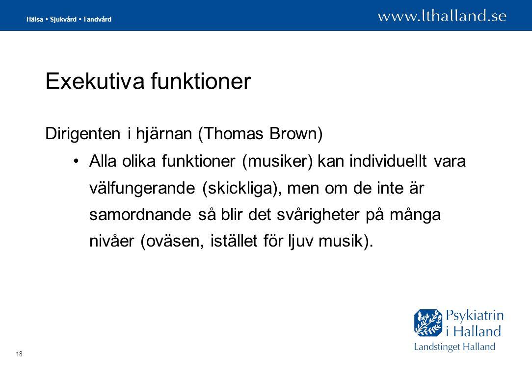 Hälsa • Sjukvård • Tandvård 18 Exekutiva funktioner Dirigenten i hjärnan (Thomas Brown) •Alla olika funktioner (musiker) kan individuellt vara välfungerande (skickliga), men om de inte är samordnande så blir det svårigheter på många nivåer (oväsen, istället för ljuv musik).