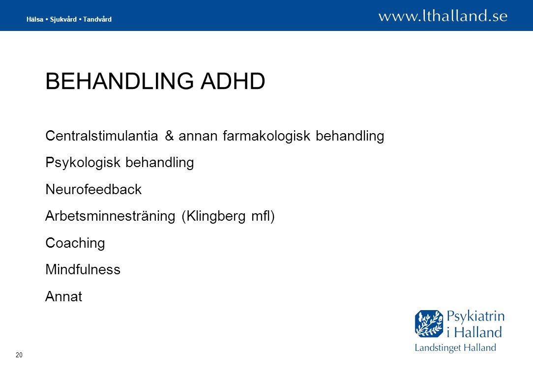 Hälsa • Sjukvård • Tandvård 20 BEHANDLING ADHD Centralstimulantia & annan farmakologisk behandling Psykologisk behandling Neurofeedback Arbetsminnesträning (Klingberg mfl) Coaching Mindfulness Annat