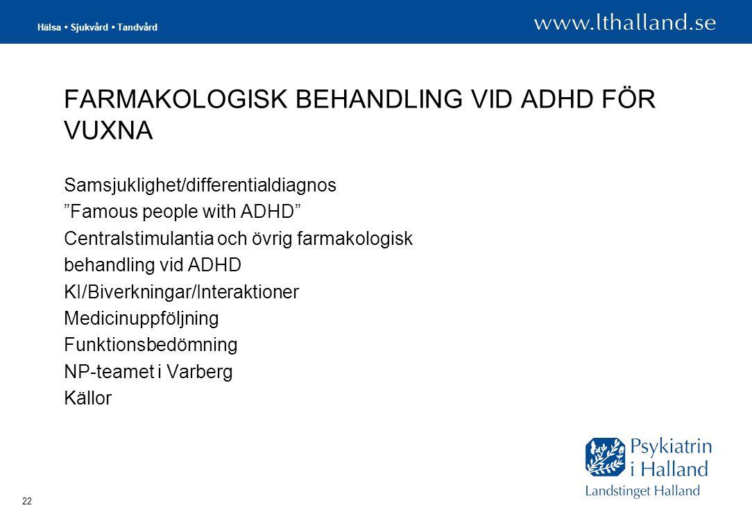 Hälsa • Sjukvård • Tandvård 22 FARMAKOLOGISK BEHANDLING VID ADHD FÖR VUXNA Samsjuklighet/differentialdiagnos Famous people with ADHD Centralstimulantia och övrig farmakologisk behandling vid ADHD KI/Biverkningar/Interaktioner Medicinuppföljning Funktionsbedömning NP-teamet i Varberg Källor