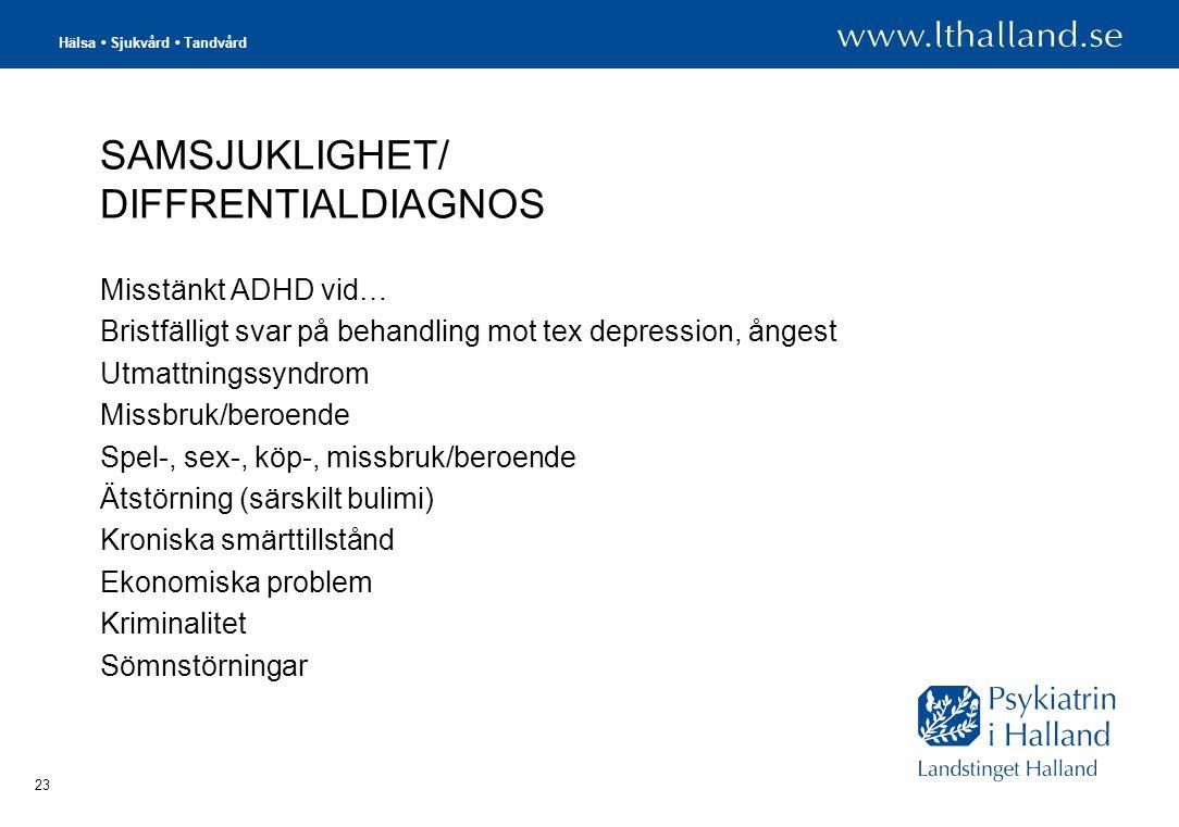 Hälsa • Sjukvård • Tandvård 23 SAMSJUKLIGHET/ DIFFRENTIALDIAGNOS Misstänkt ADHD vid… Bristfälligt svar på behandling mot tex depression, ångest Utmattningssyndrom Missbruk/beroende Spel-, sex-, köp-, missbruk/beroende Ätstörning (särskilt bulimi) Kroniska smärttillstånd Ekonomiska problem Kriminalitet Sömnstörningar