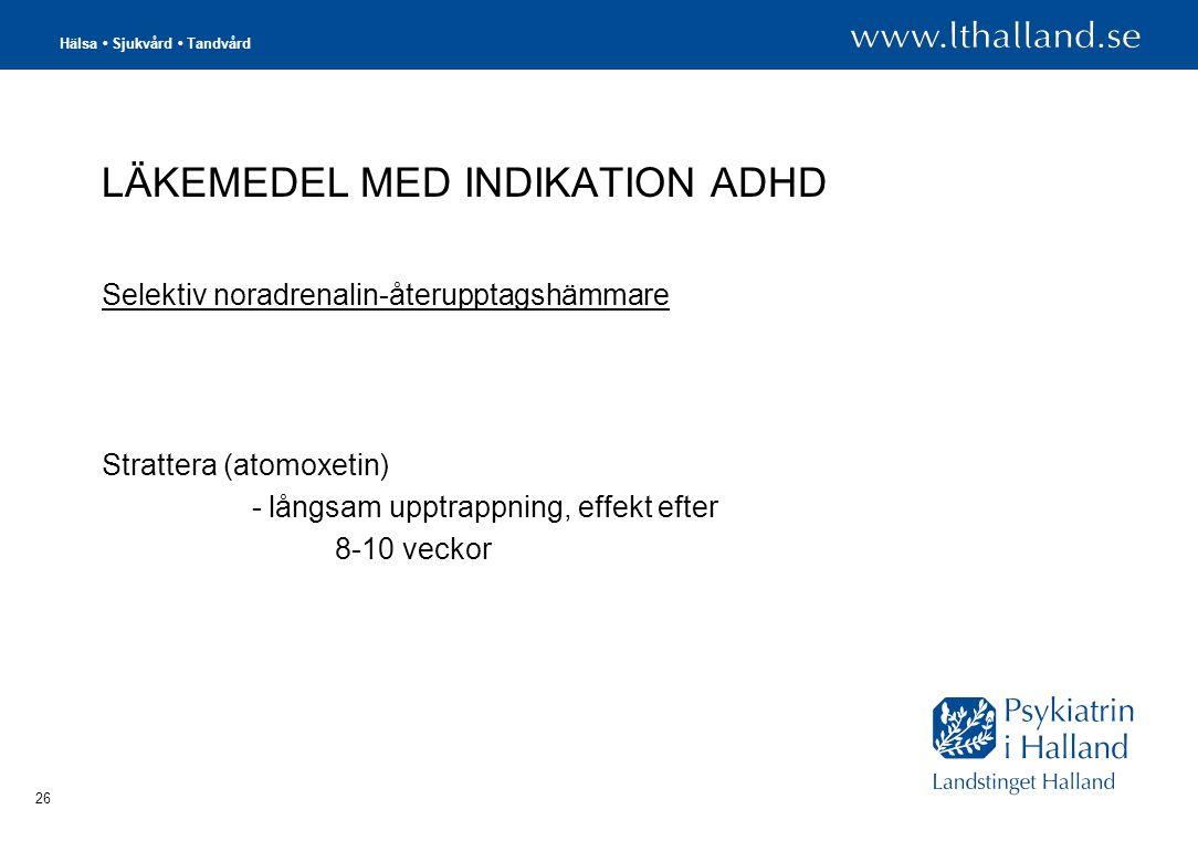 Hälsa • Sjukvård • Tandvård 26 LÄKEMEDEL MED INDIKATION ADHD Selektiv noradrenalin-återupptagshämmare Strattera (atomoxetin) - långsam upptrappning, effekt efter 8-10 veckor
