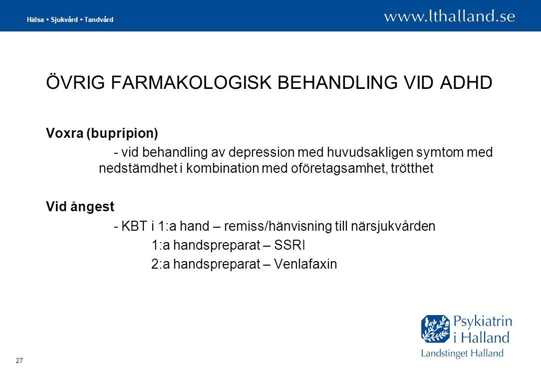 Hälsa • Sjukvård • Tandvård 27 ÖVRIG FARMAKOLOGISK BEHANDLING VID ADHD Voxra (bupripion) - vid behandling av depression med huvudsakligen symtom med nedstämdhet i kombination med oföretagsamhet, trötthet Vid ångest - KBT i 1:a hand – remiss/hänvisning till närsjukvården 1:a handspreparat – SSRI 2:a handspreparat – Venlafaxin