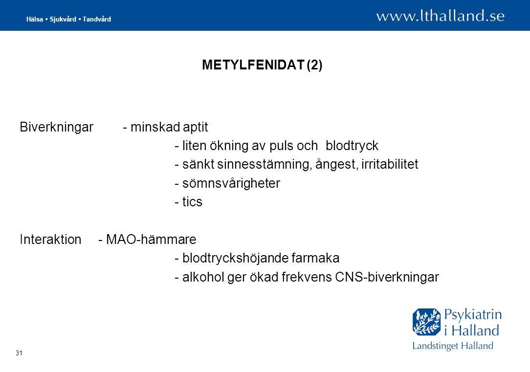 Hälsa • Sjukvård • Tandvård 31 METYLFENIDAT (2) Biverkningar- minskad aptit - liten ökning av puls och blodtryck - sänkt sinnesstämning, ångest, irritabilitet - sömnsvårigheter - tics Interaktion - MAO-hämmare - blodtryckshöjande farmaka - alkohol ger ökad frekvens CNS-biverkningar