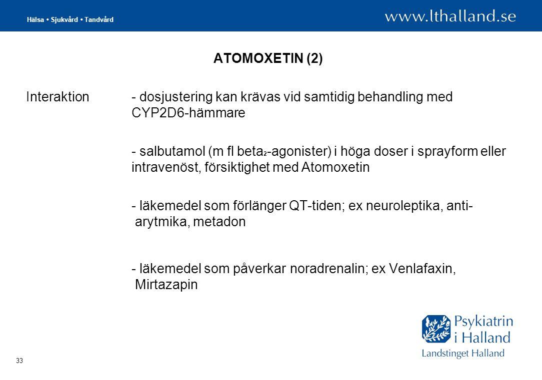 Hälsa • Sjukvård • Tandvård 33 ATOMOXETIN (2) Interaktion - dosjustering kan krävas vid samtidig behandling med CYP2D6-hämmare - salbutamol (m fl beta 2 -agonister) i höga doser i sprayform eller intravenöst, försiktighet med Atomoxetin - läkemedel som förlänger QT-tiden; ex neuroleptika, anti- arytmika, metadon - läkemedel som påverkar noradrenalin; ex Venlafaxin, Mirtazapin