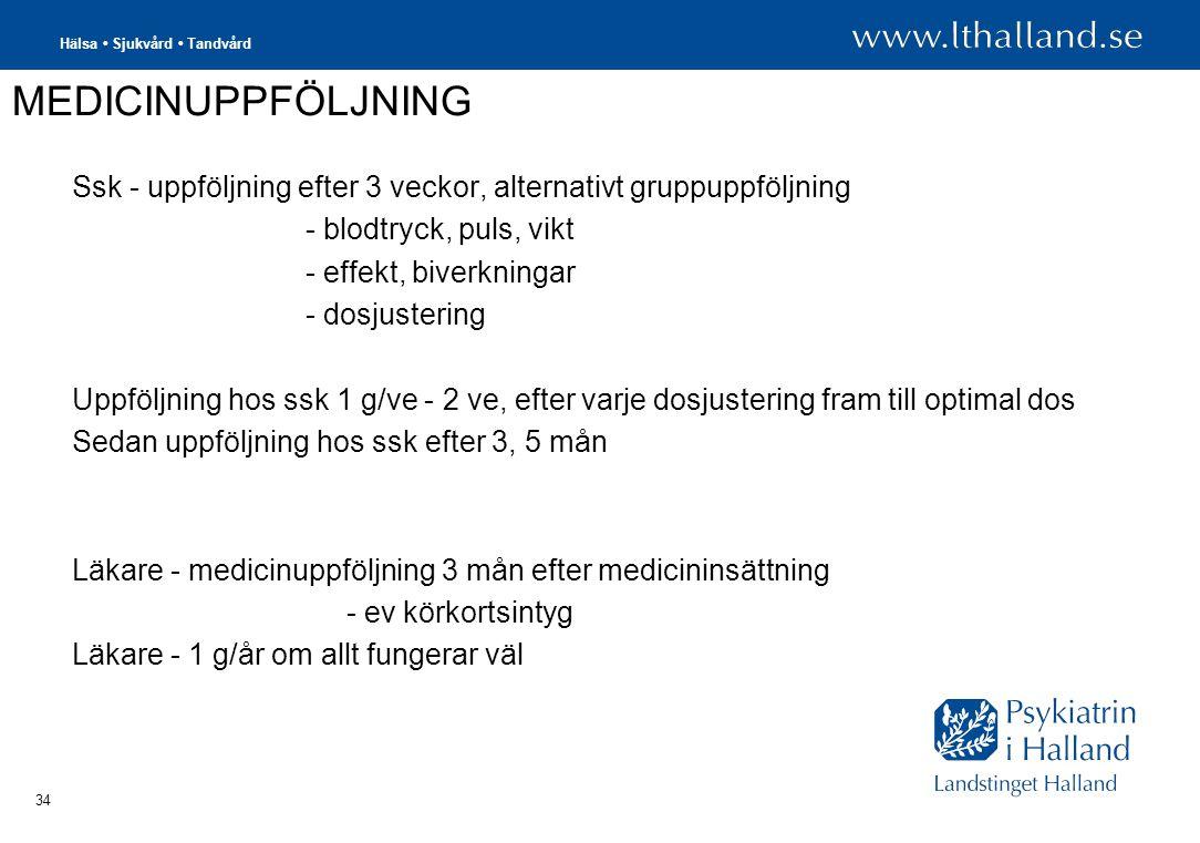 Hälsa • Sjukvård • Tandvård 34 MEDICINUPPFÖLJNING Ssk - uppföljning efter 3 veckor, alternativt gruppuppföljning - blodtryck, puls, vikt - effekt, biverkningar - dosjustering Uppföljning hos ssk 1 g/ve - 2 ve, efter varje dosjustering fram till optimal dos Sedan uppföljning hos ssk efter 3, 5 mån Läkare - medicinuppföljning 3 mån efter medicininsättning - ev körkortsintyg Läkare - 1 g/år om allt fungerar väl