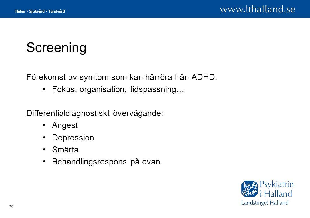 Hälsa • Sjukvård • Tandvård 39 Screening Förekomst av symtom som kan härröra från ADHD: •Fokus, organisation, tidspassning… Differentialdiagnostiskt övervägande: •Ångest •Depression •Smärta •Behandlingsrespons på ovan.