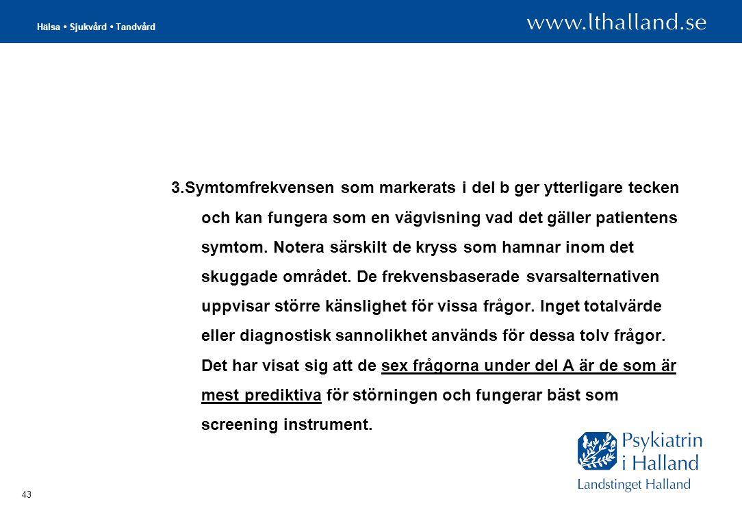 Hälsa • Sjukvård • Tandvård 43 3.Symtomfrekvensen som markerats i del b ger ytterligare tecken och kan fungera som en vägvisning vad det gäller patientens symtom.