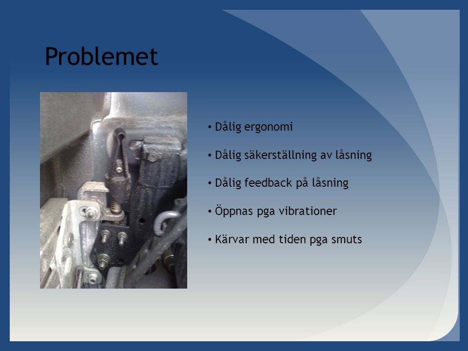 Problemet • Dålig ergonomi • Dålig säkerställning av låsning • Dålig feedback på låsning • Öppnas pga vibrationer • Kärvar med tiden pga smuts