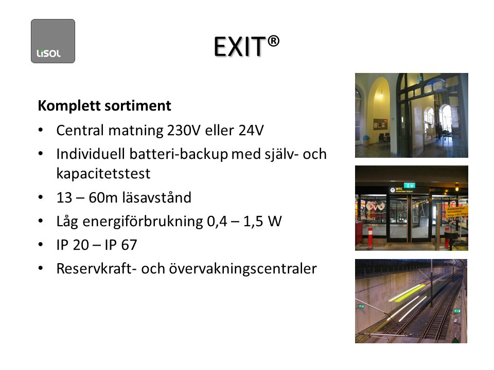 EXIT EXIT® Komplett sortiment • Central matning 230V eller 24V • Individuell batteri-backup med själv- och kapacitetstest • 13 – 60m läsavstånd • Låg energiförbrukning 0,4 – 1,5 W • IP 20 – IP 67 • Reservkraft- och övervakningscentraler